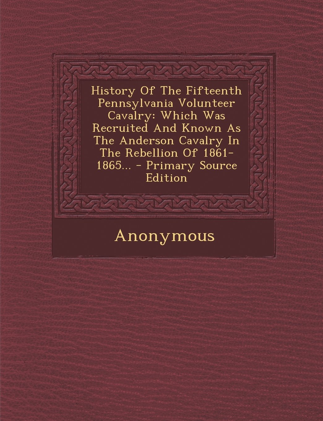Download History Of The Fifteenth Pennsylvania Volunteer Cavalry: Which Was Recruited And Known As The Anderson Cavalry In The Rebellion Of 1861-1865... - Primary Source Edition PDF