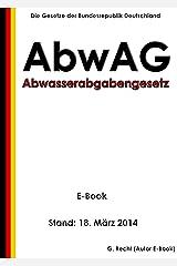 Gesetz über Abgaben für das Einleiten von Abwasser in Gewässer (Abwasserabgabengesetz - AbwAG) - E-Book - Stand: 18. März 2014 (German Edition) Kindle Edition