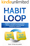 HABIT: HABIT LOOP - THE KEY TO OVERCOMING PROCRASTINATION, TRIPPLING PRODUCTIVITY AND DEVELOPING UNWAVERING CONFIDENCE (Habits, Habit Stacking, Success, Happiness, Wealth)