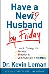 Have a New Husband by Friday: How to Change His Attitude, Behavior & Communication in 5 Days Kindle Edition