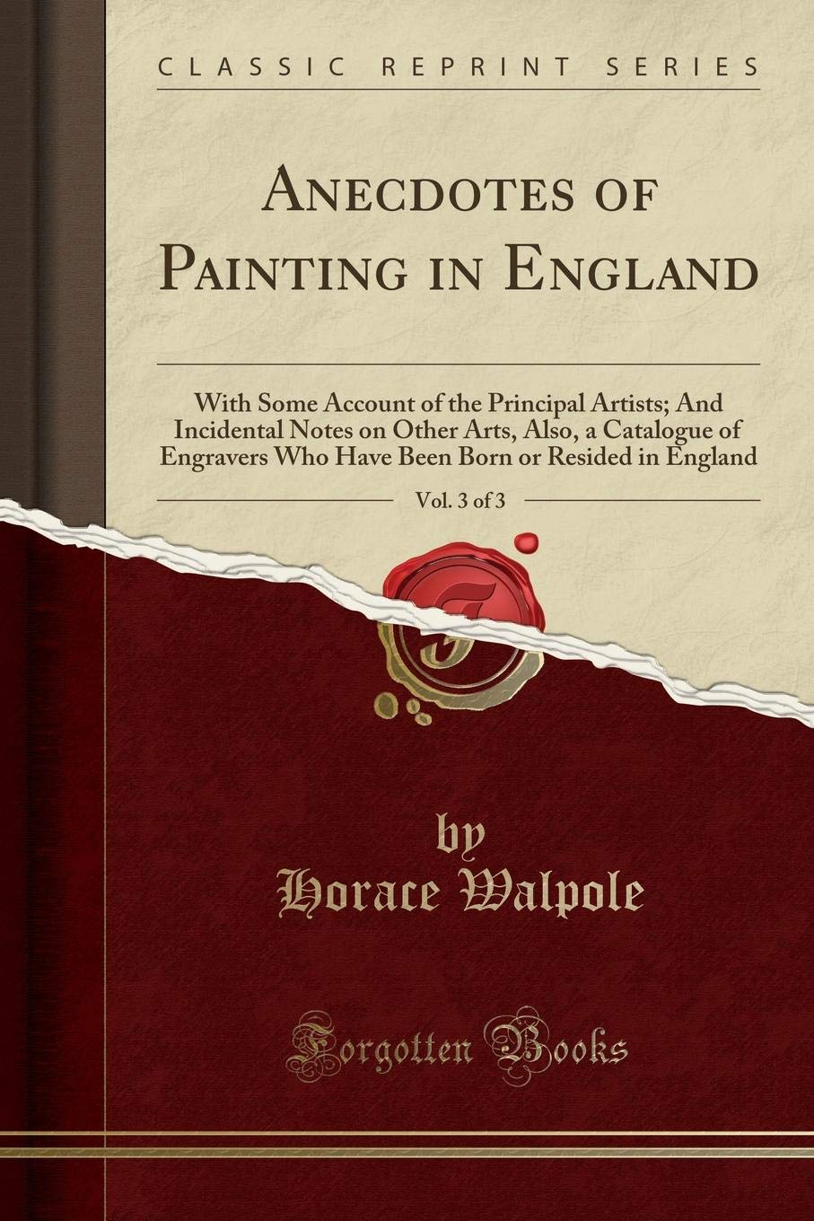 Download Anecdotes of Painting in England, Vol. 3 of 3: With Some Account of the Principal Artists; And Incidental Notes on Other Arts, Also, a Catalogue of ... Born or Resided in England (Classic Reprint) PDF
