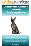 American Hairless Terrier Training Guide. American Hairless Training Book Includes: American Hairless Socializing, Housetraining, Obedience Training, Behavioral Training, Cues & Commands and More