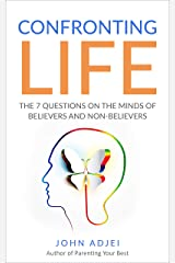 Confronting Life: The 7 Questions on the Minds of Believers and Non-Believers Kindle Edition
