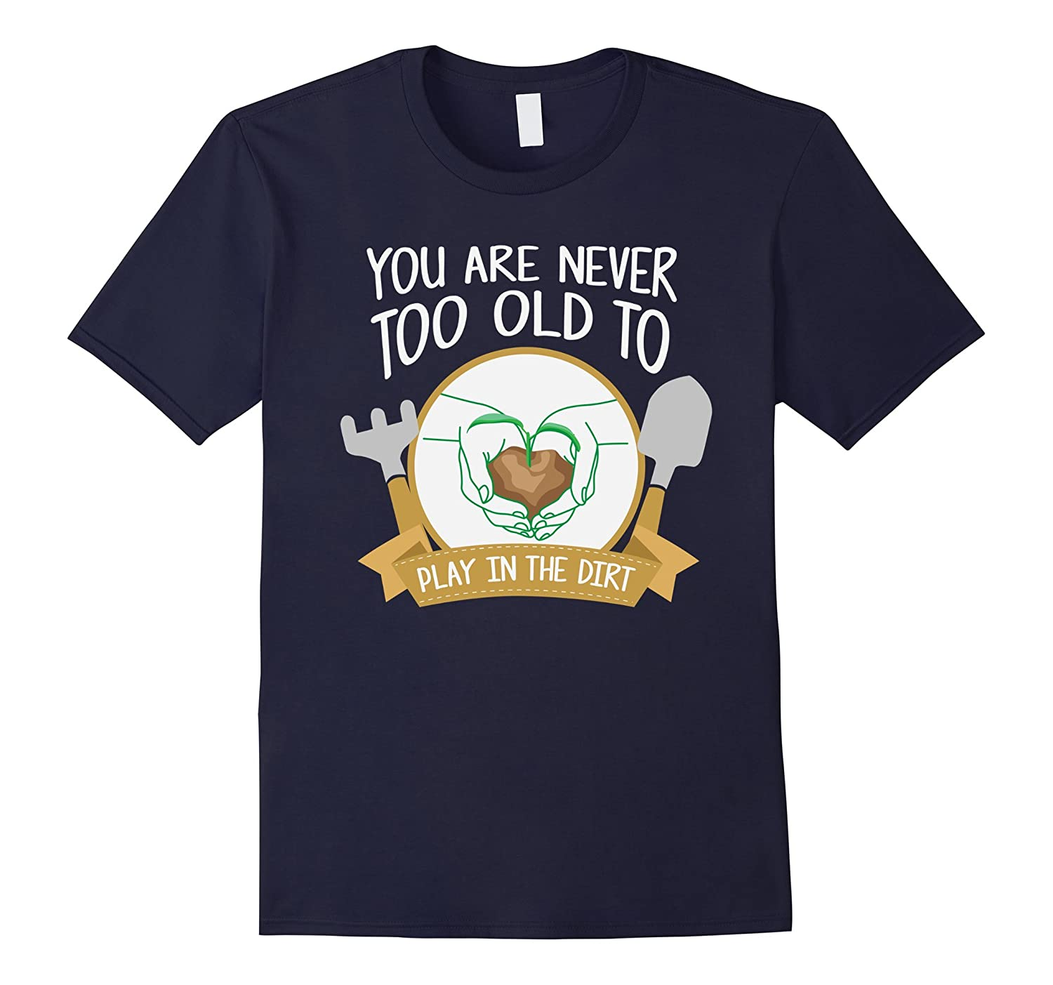 You Are Never Too Old To Play In The Dirt T-Shirt Therapy-TH