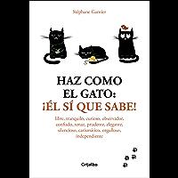 Haz como el gato: ¡Él sí que sabe!: Libre, tranquilo, curioso, observador, confiado, tenaz, prudente, elegante, discreto…
