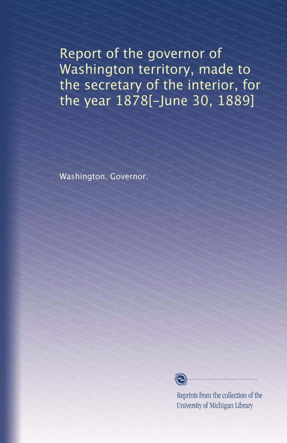 Report of the governor of Washington territory, made to the secretary of the interior, for the year 1878[-June 30, 1889] pdf