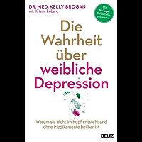 Die Wahrheit über weibliche Depression: Warum sie nicht im Kopf entsteht und ohne Medikamente heilbar ist (German Edition)
