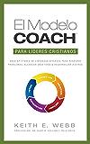 El Modelo COACH Para Líderes Cristianos: Unas aptitudes de liderazgo eficaces para resolver problemas, alcanzar objetivos y desarrollar a otros (Spanish Edition)
