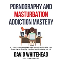 Pornography and Masturbation Addiction Mastery: A 7 Step Comprehensive Recovery Guide to Re-Focusing Your Sexual Energy…