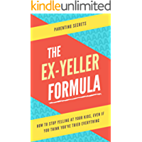 The Ex-Yeller Formula: How to stop yelling at your kids, even if you think you've tried everything