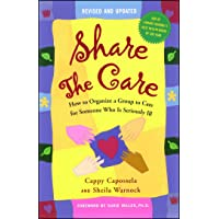 Share The Care: How to Organize a Group to Care for Someone Who Is Seriously Ill...