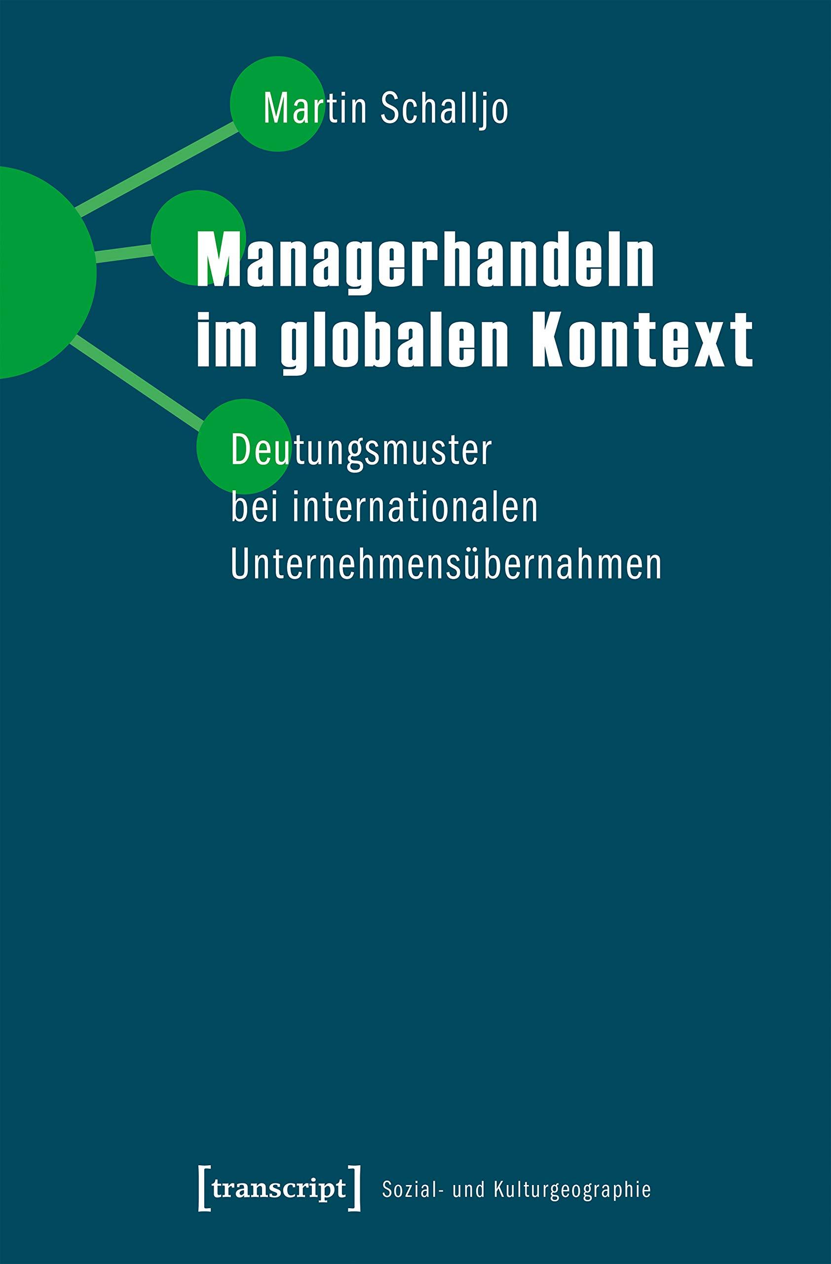 Managerhandeln im globalen Kontext: Deutungsmuster bei internationalen Unternehmensübernahmen (Sozial- und Kulturgeographie)