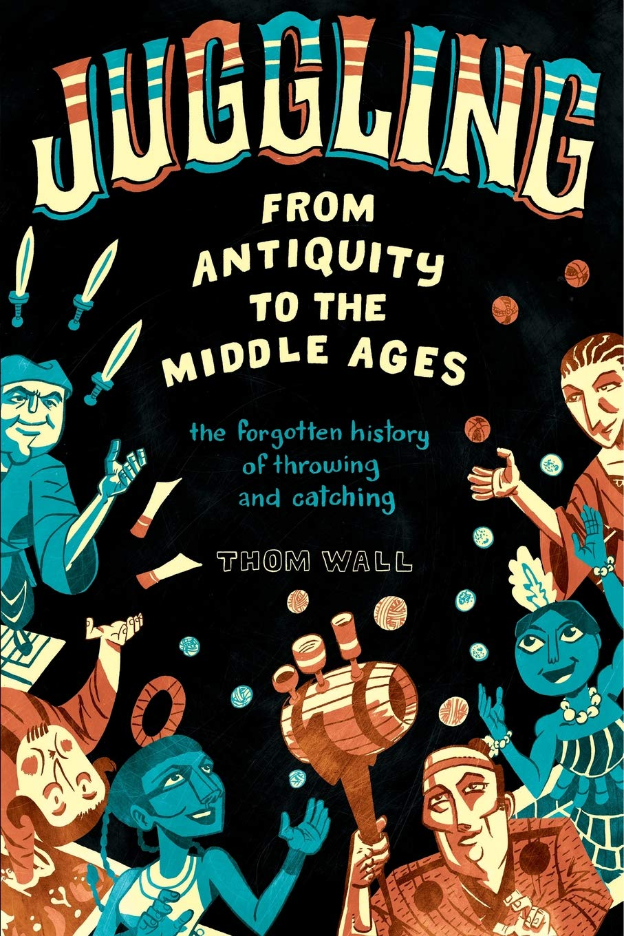 Juggling - From Antiquity to the Middle Ages: the forgotten history of throwing and catching por Thom Wall