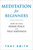 Meditation for Beginners: How to Find Inner Peace and True Happiness (Meditation Books, Meditation Techniques)