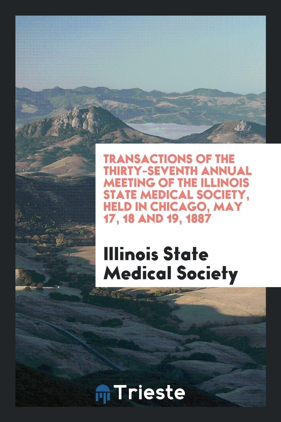 Read Online Transactions of the Thirty-Seventh Annual Meeting of the Illinois State Medical Society, Held in Chicago, May 17, 18 and 19, 1887 PDF