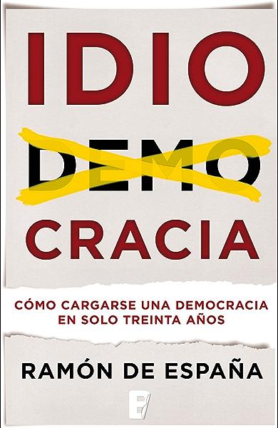 Idiocracia: Cómo cargarse una democracia en solo treinta años eBook: De España, Ramon: Amazon.es: Tienda Kindle