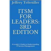 ITSM for Leaders: 3rd Edition: A Leader's Guide to Understanding IT Service Management (ITSM Leadership Series Book 1)