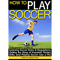 How to Play Soccer: A Beginner's Guide to Learning Soccer Rules and Regulations, Getting the Hang of Important Practice Drills, and Playing Soccer Like a Pro (English Edition)