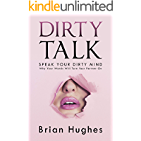 Dirty Talk: Speak Your Dirty Mind! Why Your Words Will Turn Your Partner On