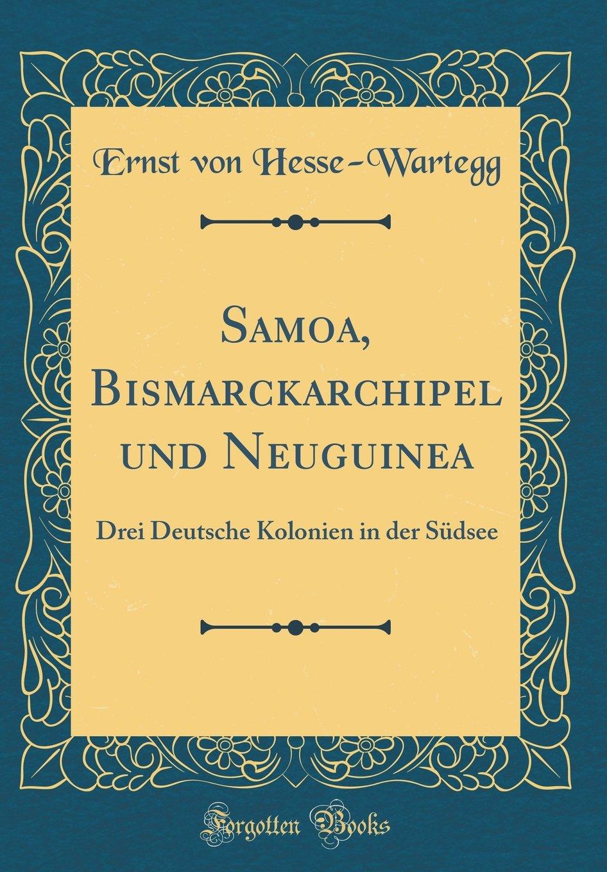 Samoa, Bismarckarchipel und Neuguinea: Drei Deutsche Kolonien in der Südsee (Classic Reprint)