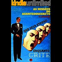 """Que Seja Eterno Enquanto Grite (Coleção """"As Missões do Agente 00 Secreto"""" Livro 3)"""