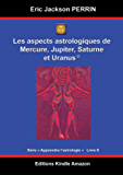 ASTROLOGIE LIVRE 8 : Les aspects à Mercure, Jupiter, Saturne et Uranus (Apprendre l'astrologie t. 6)
