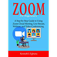 ZOOM For Beginners : A Step-by-Step Guide to Using Zoom Cloud Meeting, Live Stream, Webinar, and Video Conferencing…