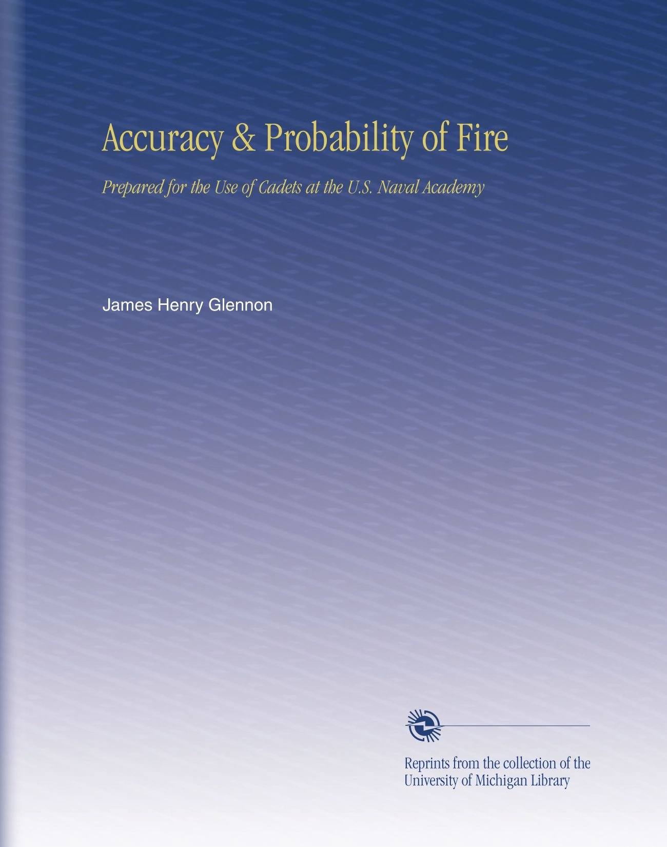 Accuracy & Probability of Fire: Prepared for the Use of Cadets at the U.S. Naval Academy ebook