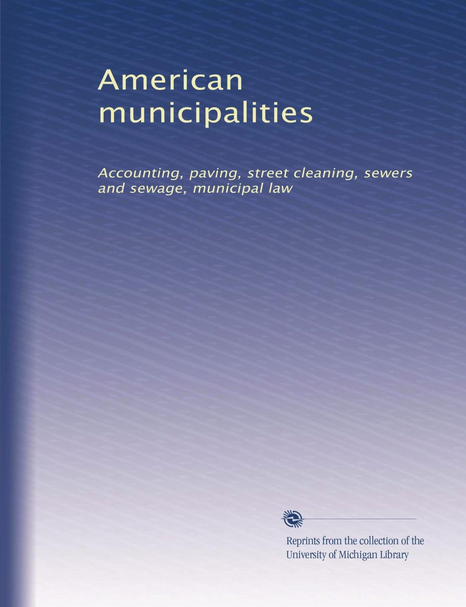 Download American municipalities: Accounting, paving, street cleaning, sewers and sewage, municipal law ebook