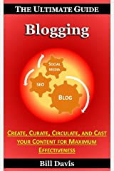 The Ultimate Guide to Blogging - How to Create, Curate, Circulate, and Cast your Content for Maximum Effectiveness Kindle Edition
