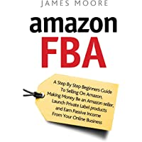 Amazon FBA: A Step by Step Beginner?s Guide To Selling on Amazon, Making Money, Be an Amazon Seller, Launch Private Label Products, and Earn Passive Income From Your Online Business