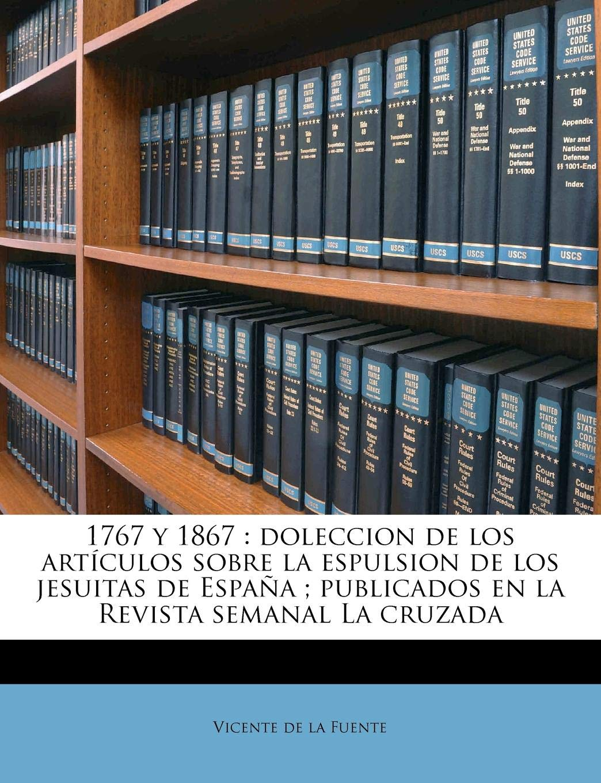 1767 y 1867: doleccion de los artículos sobre la espulsion de los jesuitas de España ; publicados en la Revista semanal La cruzada: Amazon.es: Fuente, Vicente de la: Libros