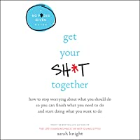 Get Your Sh*t Together: How to Stop Worrying About What You Should Do So You Can Finish What You Need to Do and Start…
