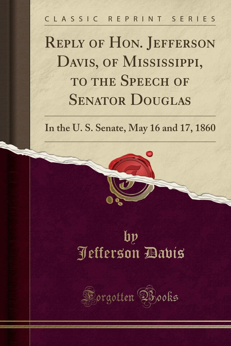 Read Online Reply of Hon. Jefferson Davis, of Mississippi, to the Speech of Senator Douglas: In the U. S. Senate, May 16 and 17, 1860 (Classic Reprint) PDF