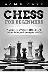 Chess for Beginners: A Complete Overview of the Board, Pieces, Rules, and Strategies to Win Kindle Edition