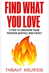 Find What You Love: 5 Tips to Uncover Your Passion Quickly and Easily Kindle Edition