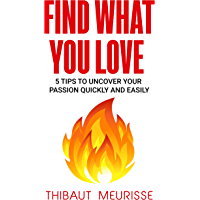 Find What You Love: 5 Tips to Uncover Your Passion Quickly and Easily (English Edition)