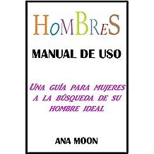 Hombres, manual de uso: Una guía para mujeres a la búsqueda de su hombre ideal (Spanish Edition) Oct 16, 2017