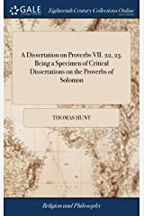 A Dissertation on Proverbs VII. 22, 23. Being a Specimen of Critical Dissertations on the Proverbs of Solomon: Address'd to the Students in Arabic, ... by Thomas Hunt, Hardcover
