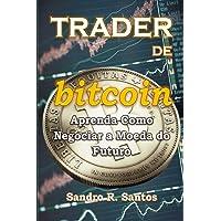 Trader de Bitcoin: Aprenda a Negociar a Moeda Do Futuro