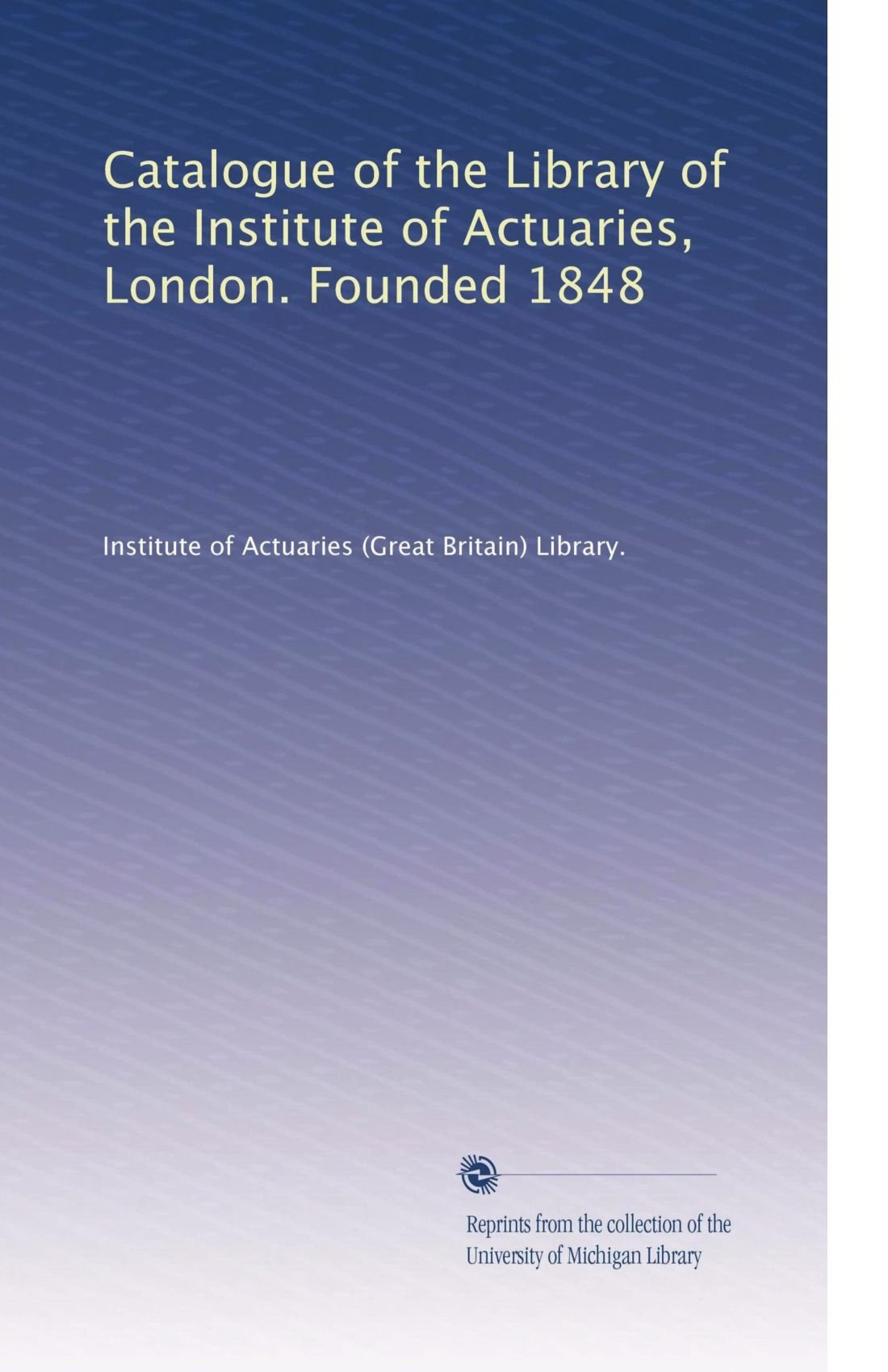 Download Catalogue of the Library of the Institute of Actuaries, London. Founded 1848 PDF