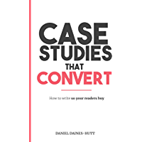 Case Studies That Convert: How To Write, So Your Readers Buy... (English Edition)