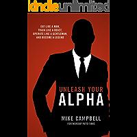 Unleash Your Alpha: Eat like a man, train like a beast, operate like a gentleman and become a legend