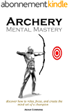 Archery Mental Mastery: Archery Mental Mastery is a program designed to help you harness your own inner potential to allow archers to develop a winning mind-set. (English Edition)