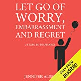 Let Go of Worry, Embarrassment and Regret: 3 Steps to Happiness