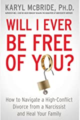 Will I Ever Be Free of You?: How to Navigate a High-Conflict Divorce from a Narcissist and Heal Your Family Kindle Edition
