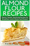 Almond Flour Recipes: Hearty, Simple, Satisfying Recipes for Breakfast, Lunch, Dinner and Dessert