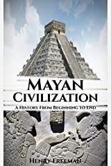 Mayan Civilization: A History From Beginning to End Kindle Edition