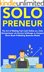 SoloPreneur (2018-2019 Online Business): The Art of Making Fast Cash Online as a Solo Entrepreneur via Service Arbitrage or Amazon Short Book Publishing Business Model (English Edition)