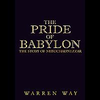 The Pride of Babylon: The Story of Nebuchadnezzar
